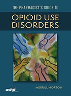 Pharmacist's Guide to Opioid Use Disorders, The (2018)