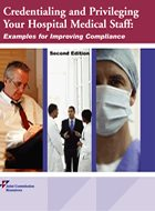 Credentialing and Privileging Your Hospital Medical Staff: <i>Examples for Improving Compliance</i> - 2nd Ed. (2010)